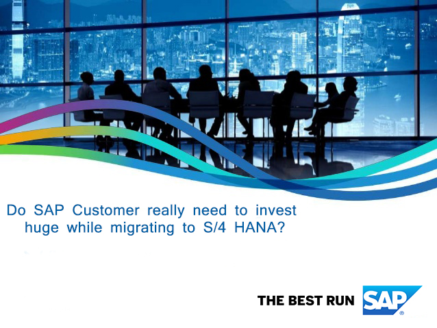 Do SAP Customer really need to invest huge while migrating to S/4 HANA?